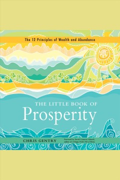The little book of prosperity : the 12 principles of wealth and abundance [electronic resource].