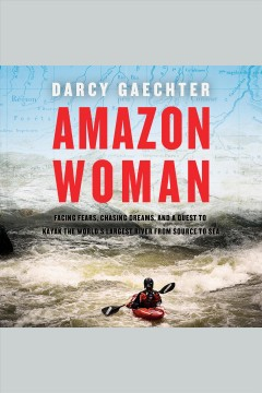 Amazon woman : facing fears, chasing dreams, and a quest to kayak the world's largest river from source to sea [electronic resource] / Darcy Gaechter.