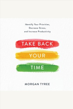 Take back your time: identify your priorities, decrease stress, and increase productivity [electronic resource] / Morgan Tyree.