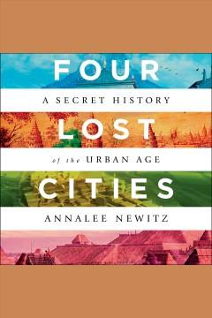 Four lost cities : a secret history of the urban age [electronic resource] / Annalee Newitz.