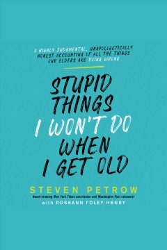Stupid things I won't do when I get old : a highly judgmental, unapologetically honest accounting of all the things our elders are doing wrong [electronic resource] / Steven Petrow with Roseann Foley Henry.