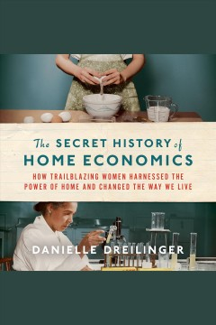 The secret history of home economics : how trailblazing women harnessed the power of home and changed the way we live [electronic resource] / Danielle Dreilinger.