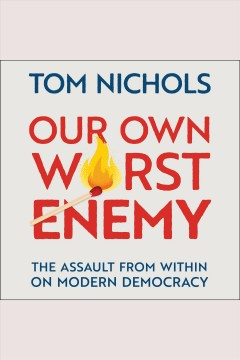 Our own worst enemy : the assault from within on modern democracy [electronic resource] / Tom Nichols.