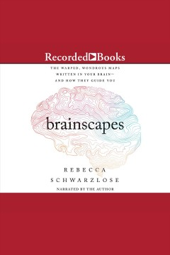 Brainscapes [electronic resource] : the warped, wondrous maps written in your brain-and how they guide you / Rebecca Schwarzlose.