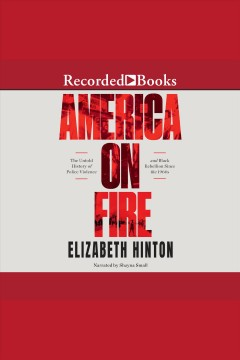 America on fire [electronic resource] : the untold history of police violence and Black rebellion since the 1960s / Elizabeth Hinton.