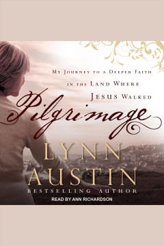 Pilgrimage : my journey to a deeper faith in the land where Jesus walked [electronic resource] / Lynn Austin.