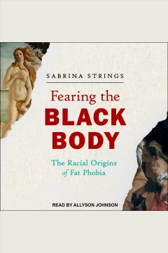 Fearing the black body : the racial origins of fat phobia [electronic resource] / Sabrina Strings.