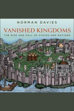 Vanished kingdoms : the rise and fall of states and nations [electronic resource] / Norman Davies.