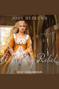 A worthy rebel [electronic resource] / Jody Hedlund.