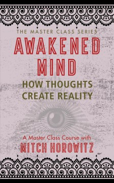 Awakened mind : how thoughts become reality : a master class course with Mitch Horowitz.