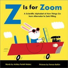 Z Is for Zoom : A Scientific Alphabet of How Things Go, from Alternator to Zerk Fitting