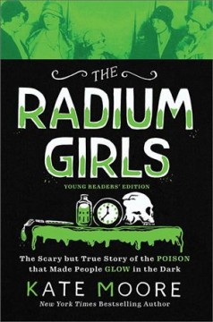 The radium girls : the scary but true story of the poison that made people glow in the dark