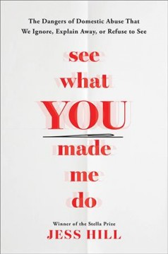 See What You Made Me Do : The Dangers of Domestic Violence That We Ignore, Explain Away, or Refuse to See