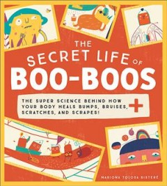 The secret life of boo-boos / The Super Science Behind How Your Body Heals Bumps, Bruises, Scratches, and Scrapes!