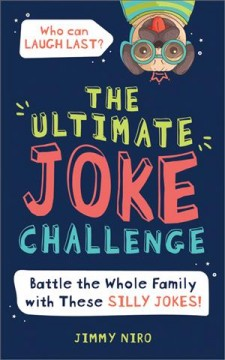 The ultimate joke challenge : battle the whole family with these silly jokes! / Jimmy Niro.