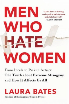 Men who hate women : from incels to pickup artists : the truth about extreme misogyny and how it affects us all Laura Bates.