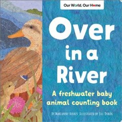 Over in a river : a freshwater baby animal counting book