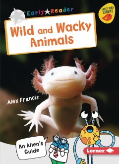 Wild and wacky animals : an alien's guide