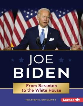 Joe Biden : from Scranton to the White House / Heather E. Schwartz.