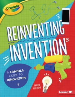 Reinventing Invention : A Crayola Guide to Innovation