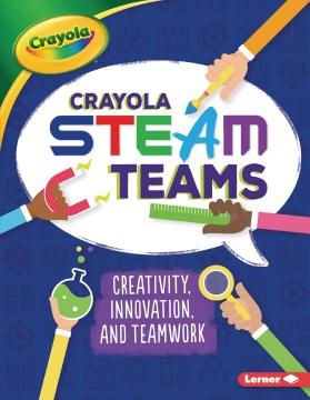 Crayola Steam Teams : Creativity, Innovation, and Teamwork