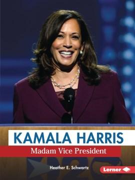 Kamala Harris : Madam Vice President / Heather E. Schwartz.