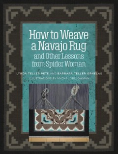 How to weave a Navajo rug and other lessons from Spider Woman / Lynda Teller Pete and Barbara Teller Ornelas ; illustrations by Mychal Yellowman.