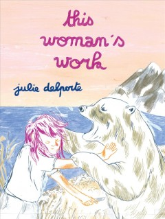 This woman's work / Julie Delporte ; translated by Aleshia Jensen and Helge Dascher.