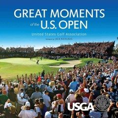 Great moments of the U.S. Open : United States Golf Association / by Robert Williams & Michael Trostel ; with supervising editor, Rand Jerris ; photography by John Mummert ; foreword by Jack Nicklaus.
