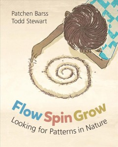 Flow spin grow : looking for patterns in nature / written by Patchen Barss ; illustrated by Todd Stewart.