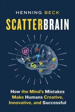 Scatterbrain : how the mind's mistakes make humans creative, innovative, and successful Henning Beck.