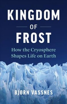 Kingdom of frost : how the cryosphere shapes life on Earth / Bjørn Vassnes ; translated by Lucy Moffatt.