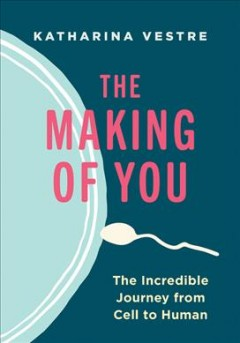 The Making of You : The Incredible Journey from Cell to Human