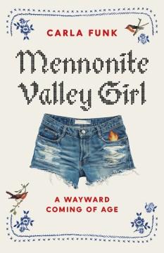 Mennonite valley girl : a wayward coming of age Carla Funk.