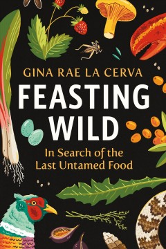 Feasting wild : in search of the last untamed food Gina Rae La Cerva.