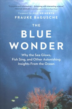 The blue wonder : why the sea glows, fish sing, and other astonishing insights from the ocean / Frauke Bagusche ; foreword by Jill Heinerth ; translated by Jamie McIntosh.