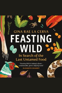 Feasting wild : in search of the last untamed food [electronic resource] / Gina Rae La Cerva.