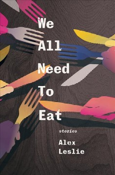 We all need to eat : stories / Alex Leslie.
