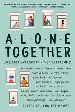 Alone together : love, grief, and comfort during the time of COVID-19 / edited by Jennifer Haupt.