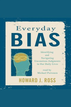 Everyday bias : identifying and navigating unconscious judgments in our daily lives [electronic resource] / Howard J. Ross.