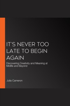 It's never too late to begin again : discovering creativity and meaning at midlife and beyond [electronic resource] / Julia Cameron, with Emma Lively.