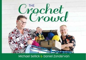 The Crochet Crowd : inspire, create & celebrate Michael Sellick and Daniel Zondervan.