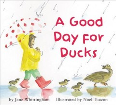 A good day for ducks / by Jane Whittingham ; illustrated by Noel Tuazon.