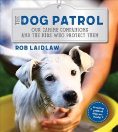 The Dog Patrol : Our Canine Companions and the Kids Who Protect Them