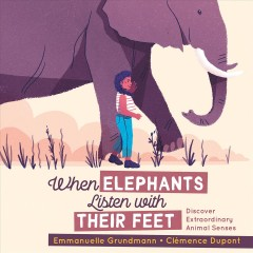 When elephants listen with their feet : discover extraordinary animal senses