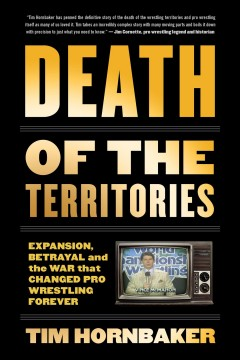 Death of the territories : expansion, betrayal and the war that changed pro wrestling forever Tim Hornbaker.