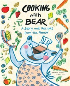 Cooking with Bear : a story and recipes from the forest / Deborah Hodge ; pictures by Lisa Cinar.