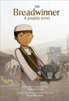 The breadwinner : a graphic novel / based on the original book by Deborah Ellis ; adapted from the feature film directed by Nora Twomey.