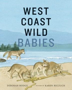 West Coast wild babies / Deborah Hodge ; pictures by Karen Reczuch