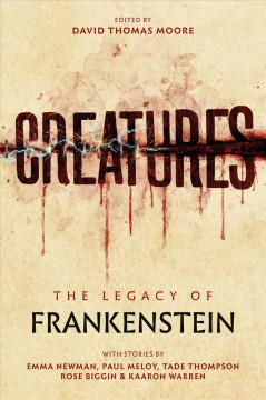 Creatures : the legacy of Frankenstein / Emma Newman, Tade Thompson, Paul Meloy, Kaaron Warren, Rose Biggin ; edited by David Thomas Moore.